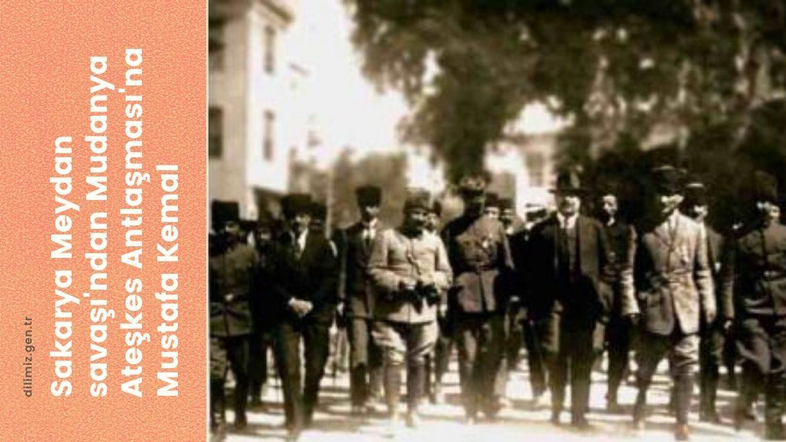 Sakarya Meydan savaşı'ndan Mudanya Ateşkes Antlaşması'na Mustafa Kemal